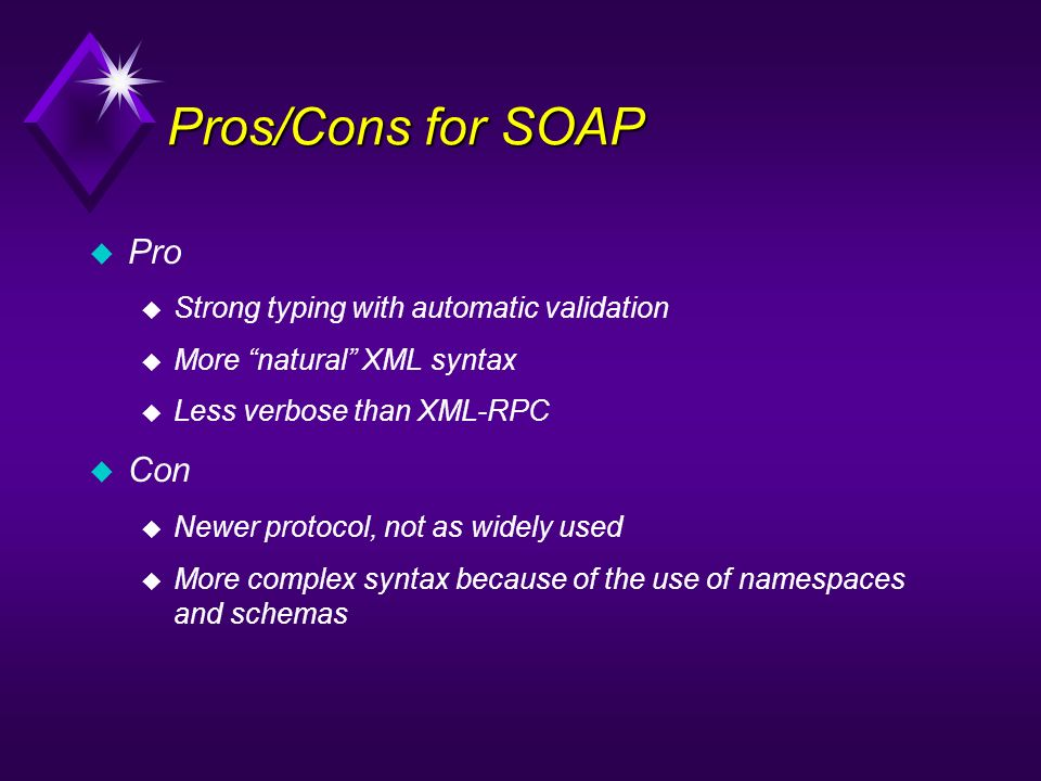 Pros/Cons for SOAP Pro u Strong typing with automatic validation u More natural XML syntax Less verbose than XML-RPC Con u Newer protocol, not as wide