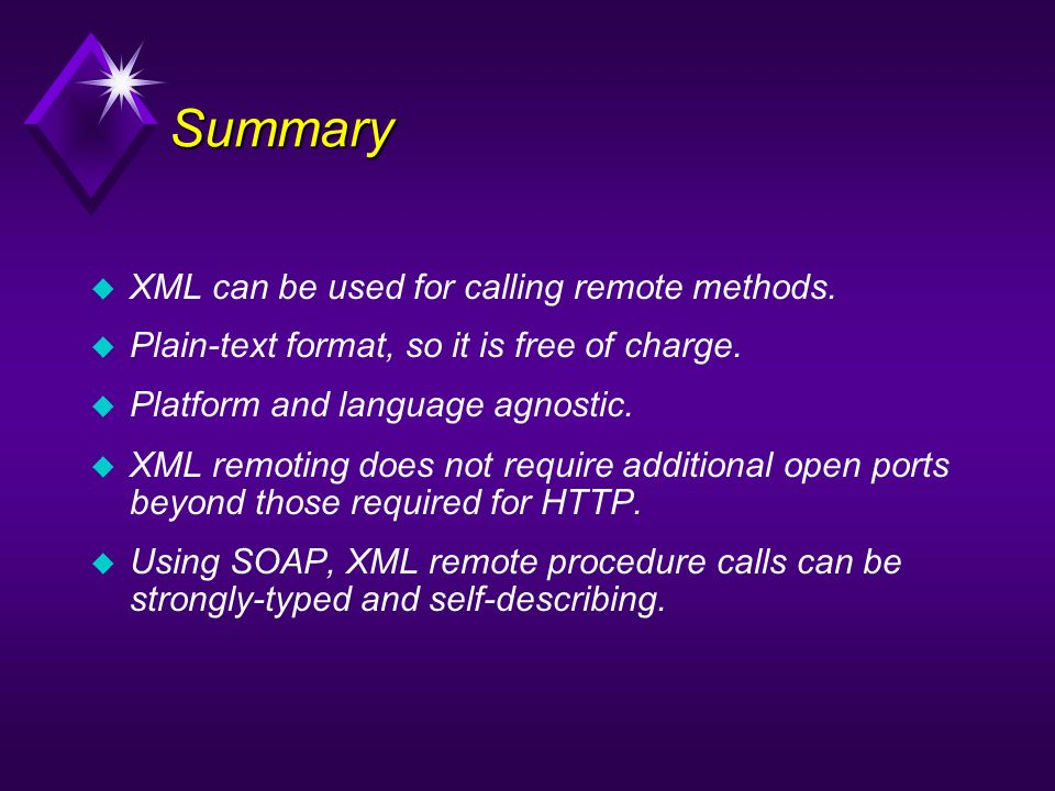 Summary u XML can be used for calling remote methods. Plain-text format, so it is free of charge. Platform and language agnostic. u XML remoting does