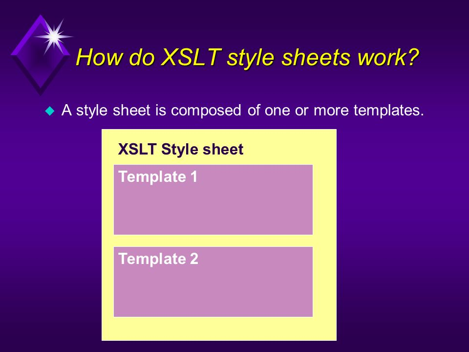 XSLT Style sheet Template 1 Template 2 u A style sheet is composed of one or more templates. How do XSLT style sheets work?