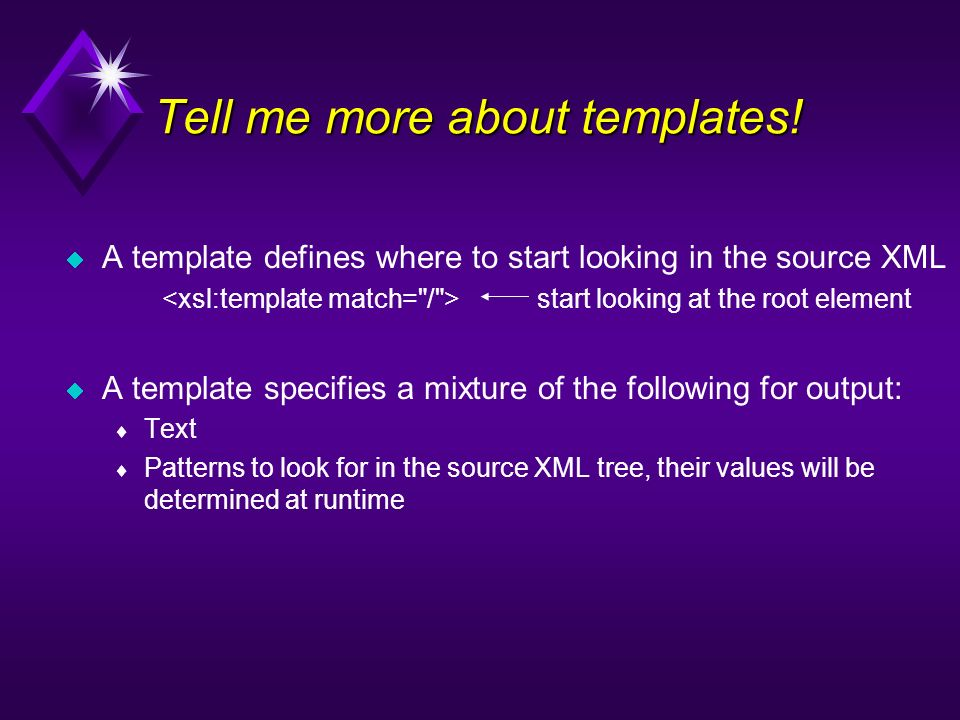 Tell me more about templates! A template defines where to start looking in the source XML start looking at the root element A template specifies a mix