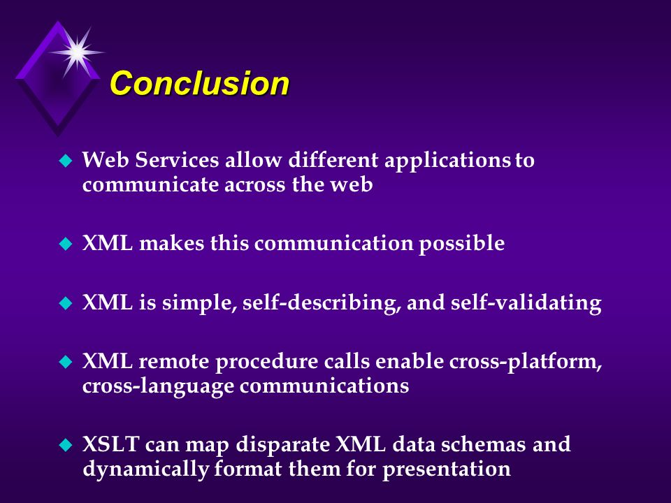 Conclusion u Web Services allow different applications to communicate across the web u XML makes this communication possible u XML is simple, self-des