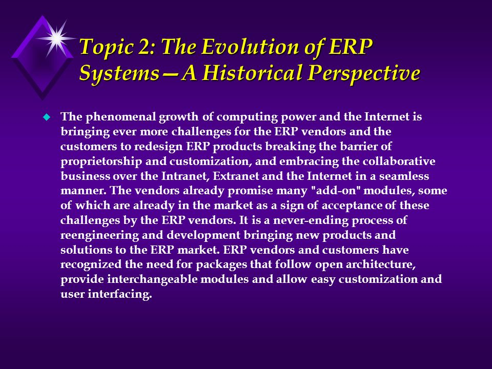 Topic 2: The Evolution of ERP SystemsA Historical Perspective u The phenomenal growth of computing power and the Internet is bringing ever more challe