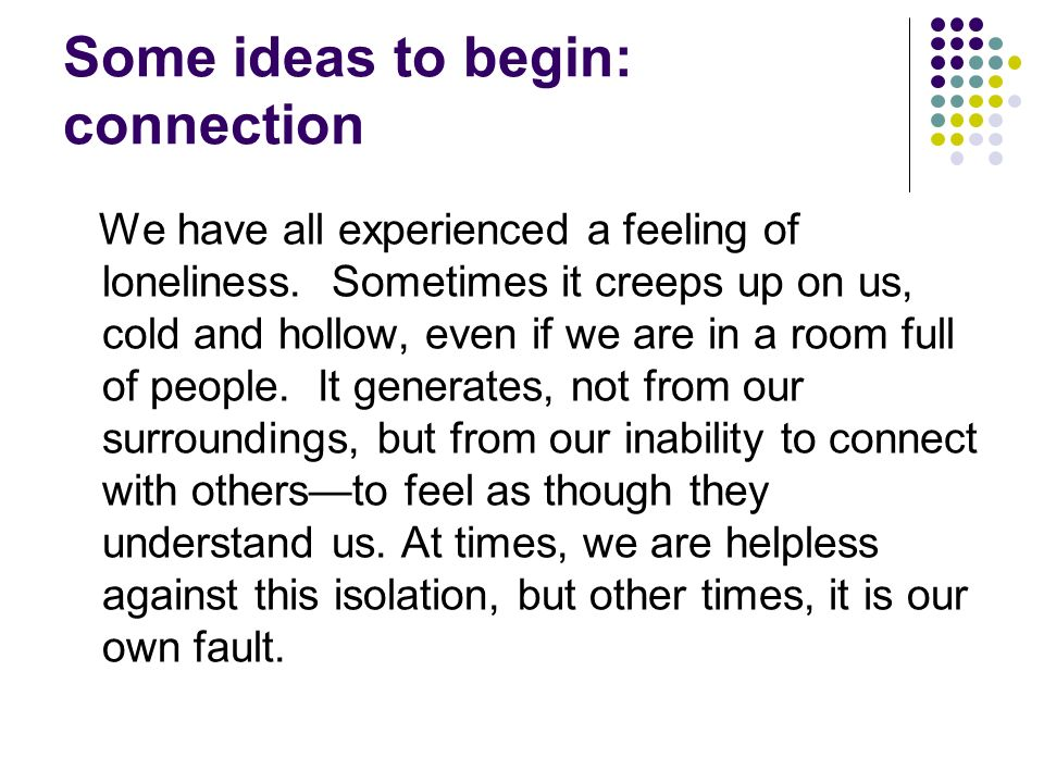 Some ideas to begin: connection We have all experienced a feeling of loneliness. Sometimes it creeps up on us, cold and hollow, even if we are in a ro