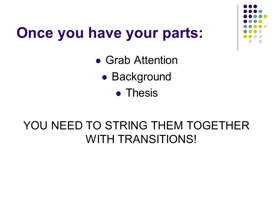Once you have your parts: Grab Attention Background Thesis YOU NEED TO STRING THEM TOGETHER WITH TRANSITIONS!