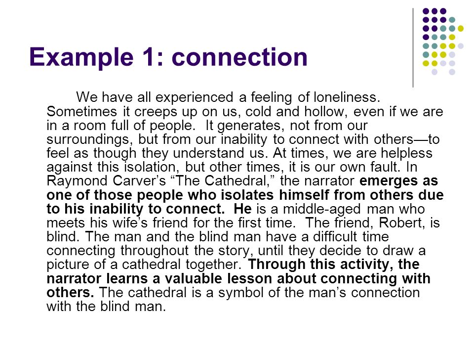 Example 1: connection We have all experienced a feeling of loneliness. Sometimes it creeps up on us, cold and hollow, even if we are in a room full of