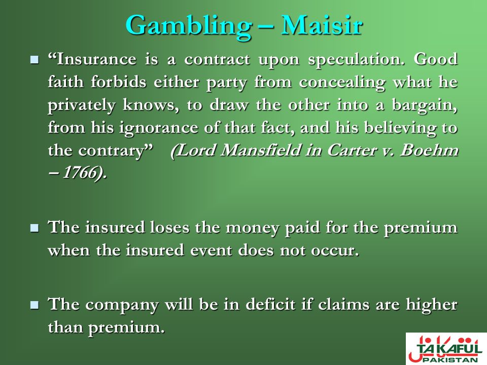 Gambling – Maisir Insurance is a contract upon speculation. Good faith forbids either party from concealing what he privately knows, to draw the other