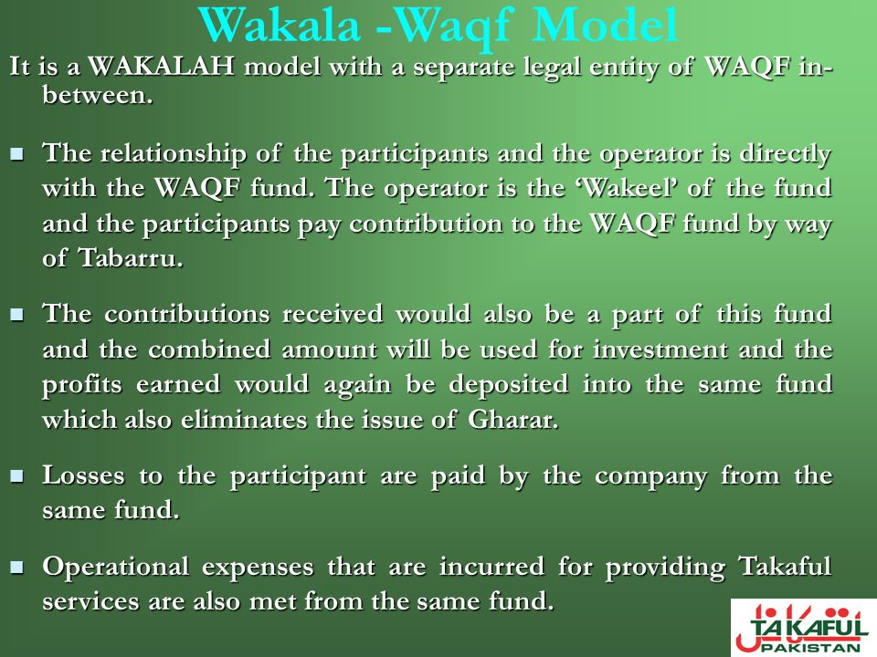 Wakala -Waqf Model It is a WAKALAH model with a separate legal entity of WAQF in- between. The relationship of the participants and the operator is di