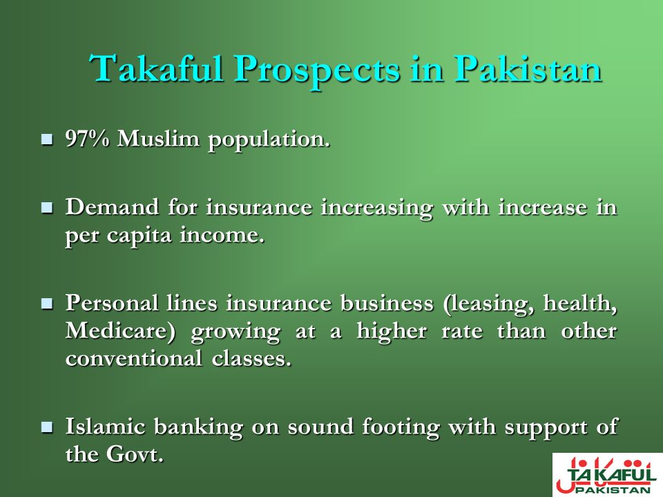 Takaful Prospects in Pakistan 97% Muslim population. 97% Muslim population. Demand for insurance increasing with increase in per capita income. Demand