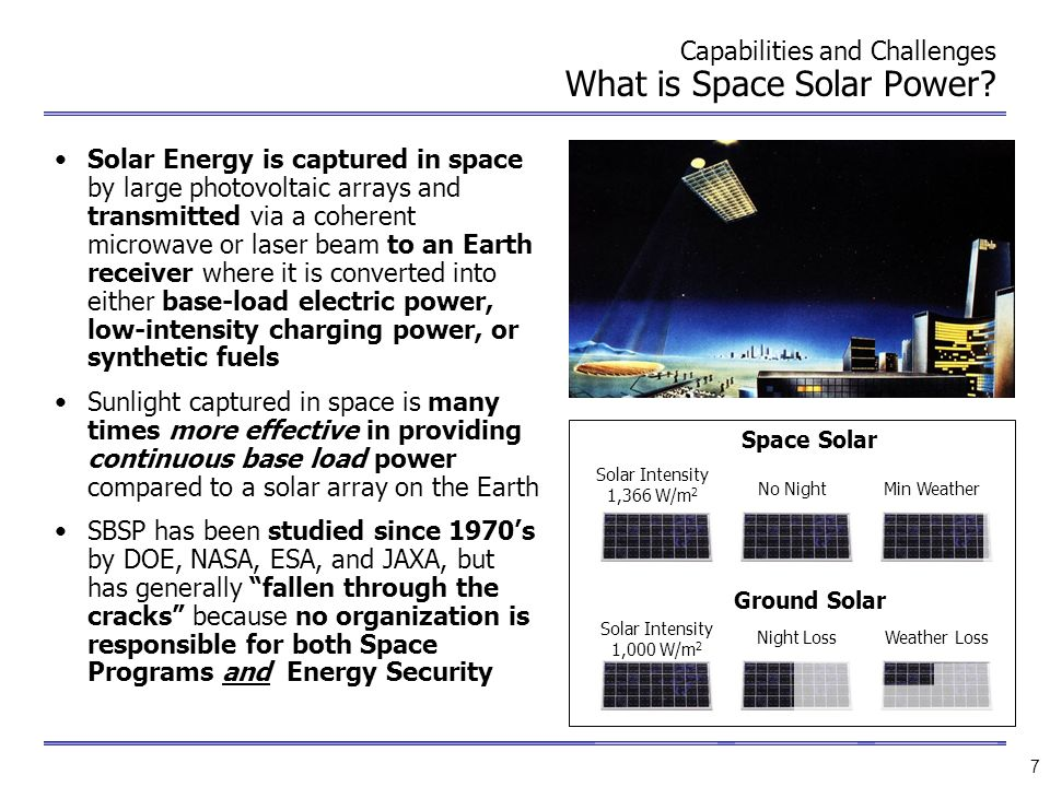 7 Capabilities and Challenges What is Space Solar Power? Solar Energy is captured in space by large photovoltaic arrays and transmitted via a coherent