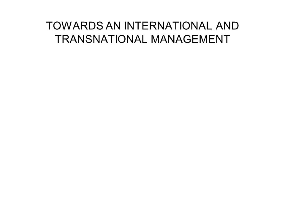 TOWARDS AN INTERNATIONAL AND TRANSNATIONAL MANAGEMENT