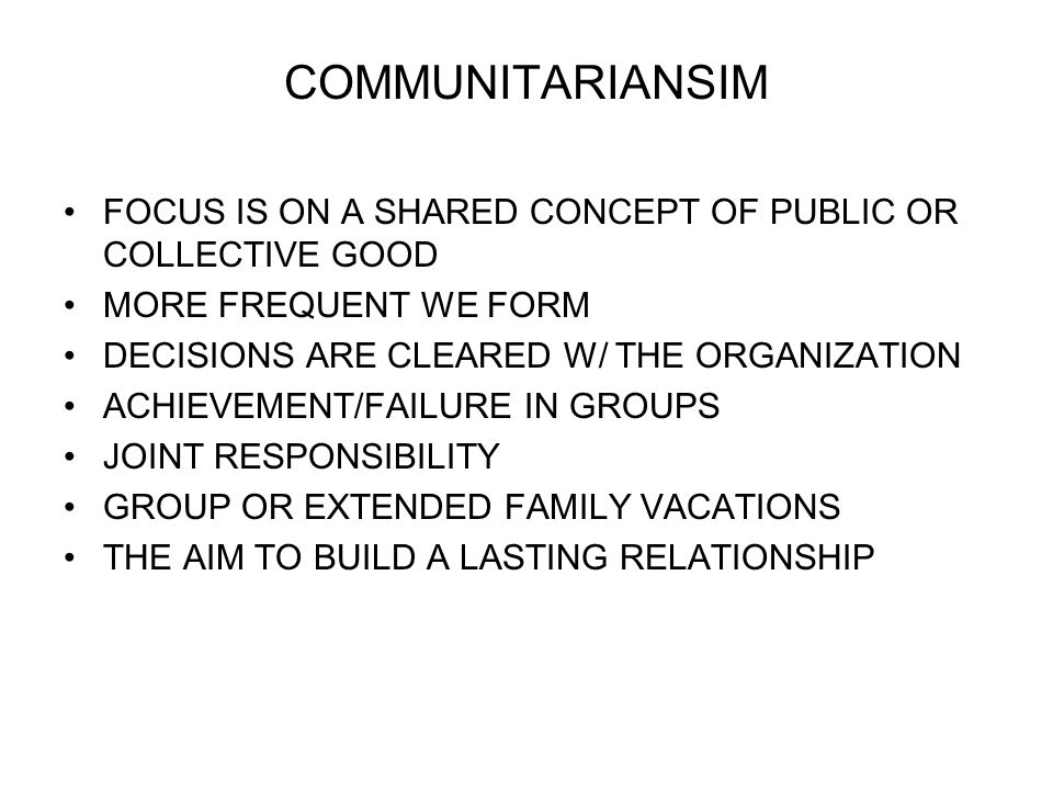 COMMUNITARIANSIM FOCUS IS ON A SHARED CONCEPT OF PUBLIC OR COLLECTIVE GOOD MORE FREQUENT WE FORM DECISIONS ARE CLEARED W/ THE ORGANIZATION ACHIEVEMENT