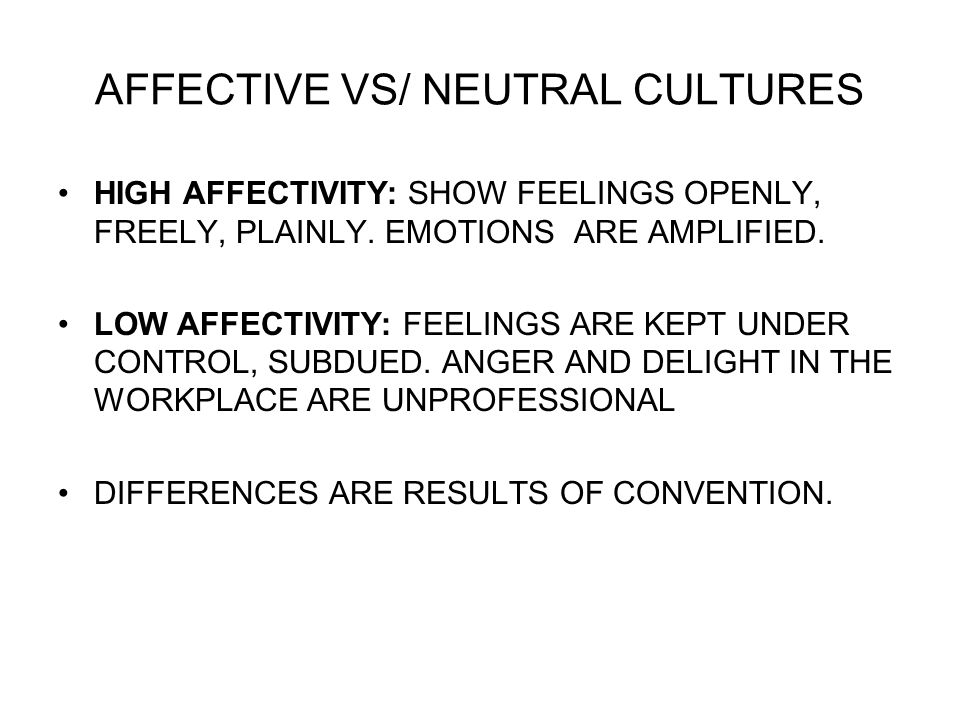 AFFECTIVE VS/ NEUTRAL CULTURES HIGH AFFECTIVITY: SHOW FEELINGS OPENLY, FREELY, PLAINLY. EMOTIONS ARE AMPLIFIED. LOW AFFECTIVITY: FEELINGS ARE KEPT UND