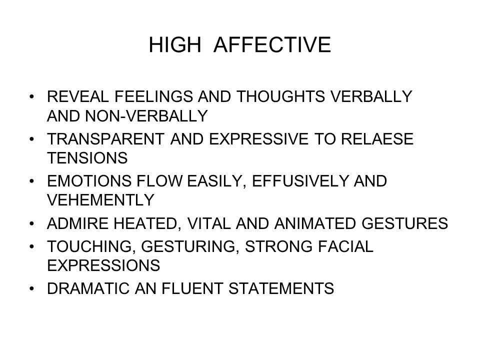 HIGH AFFECTIVE REVEAL FEELINGS AND THOUGHTS VERBALLY AND NON-VERBALLY TRANSPARENT AND EXPRESSIVE TO RELAESE TENSIONS EMOTIONS FLOW EASILY, EFFUSIVELY