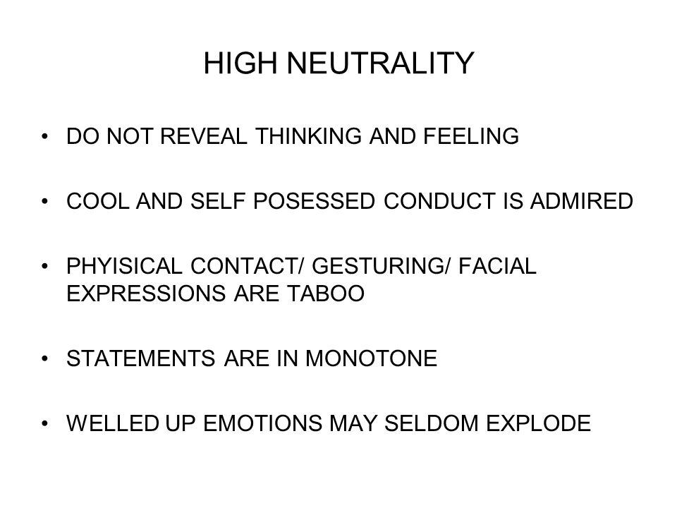 HIGH NEUTRALITY DO NOT REVEAL THINKING AND FEELING COOL AND SELF POSESSED CONDUCT IS ADMIRED PHYISICAL CONTACT/ GESTURING/ FACIAL EXPRESSIONS ARE TABOO STATEMENTS ARE IN MONOTONE WELLED UP EMOTIONS MAY SELDOM EXPLODE