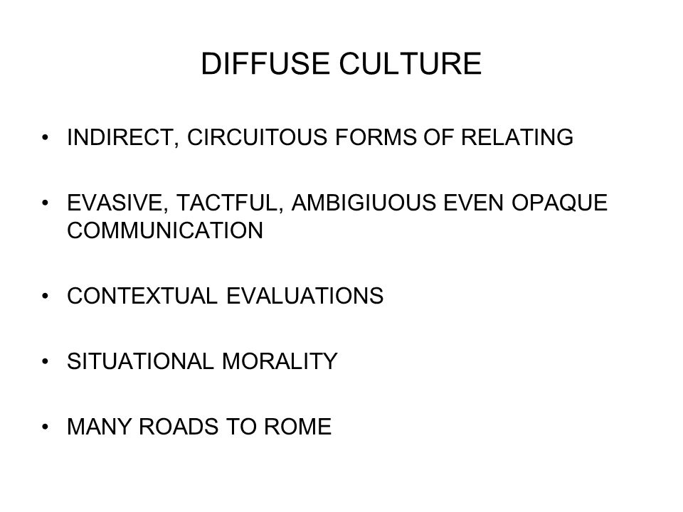 DIFFUSE CULTURE INDIRECT, CIRCUITOUS FORMS OF RELATING EVASIVE, TACTFUL, AMBIGIUOUS EVEN OPAQUE COMMUNICATION CONTEXTUAL EVALUATIONS SITUATIONAL MORALITY MANY ROADS TO ROME