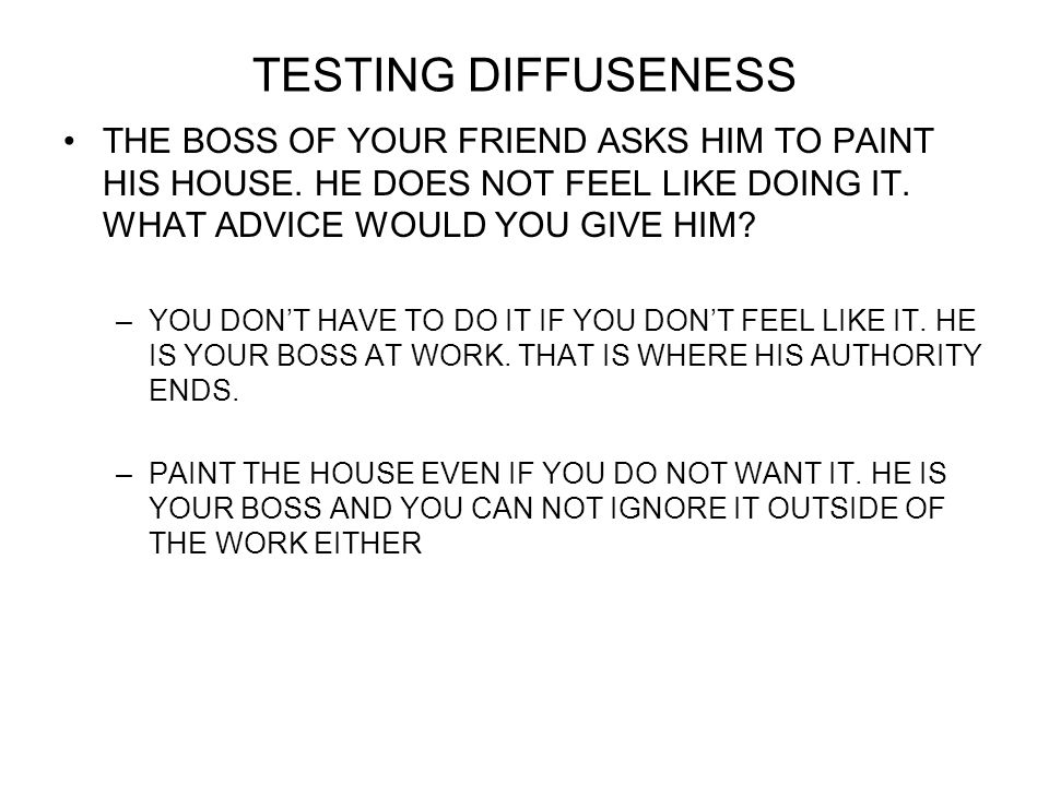 TESTING DIFFUSENESS THE BOSS OF YOUR FRIEND ASKS HIM TO PAINT HIS HOUSE. HE DOES NOT FEEL LIKE DOING IT. WHAT ADVICE WOULD YOU GIVE HIM? –YOU DONT HAV