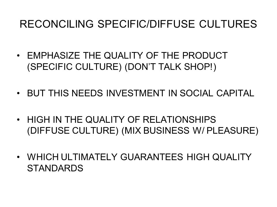 RECONCILING SPECIFIC/DIFFUSE CULTURES EMPHASIZE THE QUALITY OF THE PRODUCT (SPECIFIC CULTURE) (DONT TALK SHOP!) BUT THIS NEEDS INVESTMENT IN SOCIAL CA