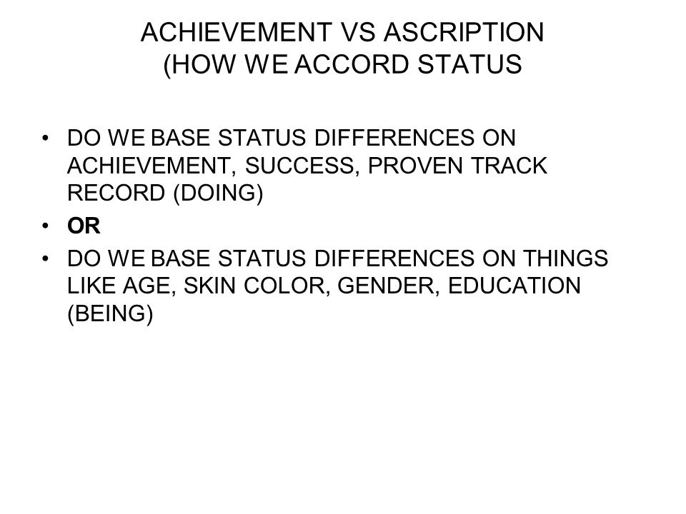 ACHIEVEMENT VS ASCRIPTION (HOW WE ACCORD STATUS DO WE BASE STATUS DIFFERENCES ON ACHIEVEMENT, SUCCESS, PROVEN TRACK RECORD (DOING) OR DO WE BASE STATUS DIFFERENCES ON THINGS LIKE AGE, SKIN COLOR, GENDER, EDUCATION (BEING)