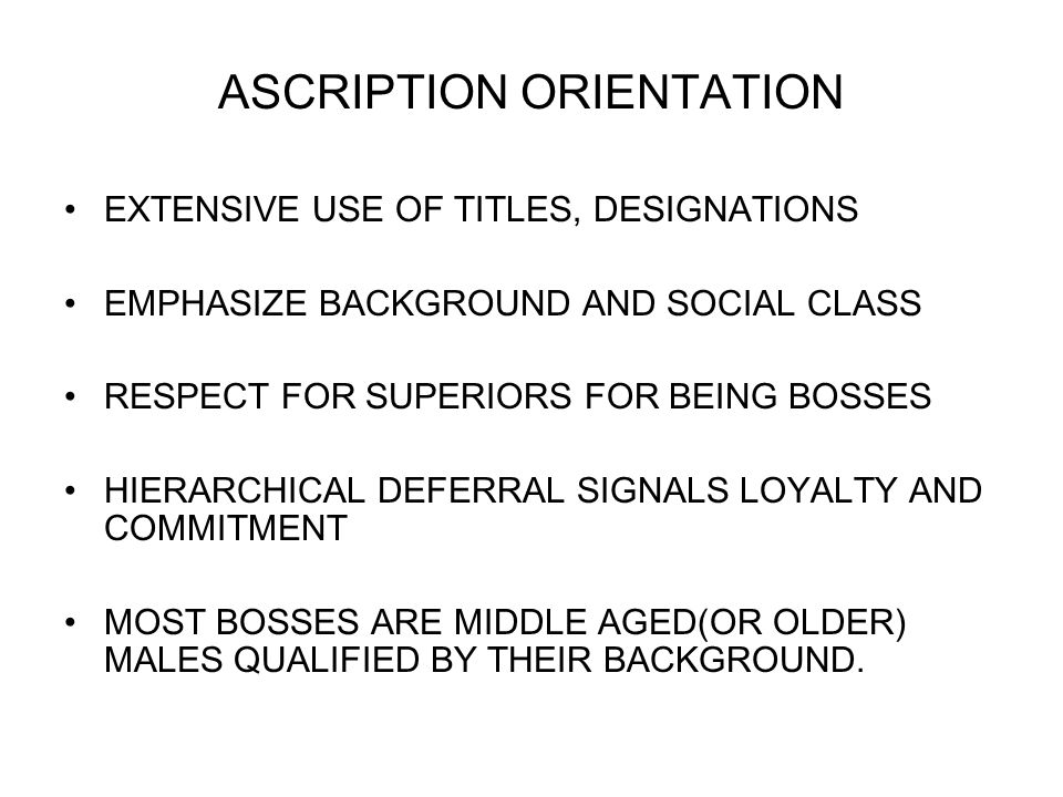 ASCRIPTION ORIENTATION EXTENSIVE USE OF TITLES, DESIGNATIONS EMPHASIZE BACKGROUND AND SOCIAL CLASS RESPECT FOR SUPERIORS FOR BEING BOSSES HIERARCHICAL DEFERRAL SIGNALS LOYALTY AND COMMITMENT MOST BOSSES ARE MIDDLE AGED(OR OLDER) MALES QUALIFIED BY THEIR BACKGROUND.