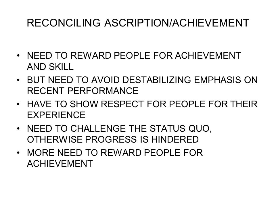 RECONCILING ASCRIPTION/ACHIEVEMENT NEED TO REWARD PEOPLE FOR ACHIEVEMENT AND SKILL BUT NEED TO AVOID DESTABILIZING EMPHASIS ON RECENT PERFORMANCE HAVE TO SHOW RESPECT FOR PEOPLE FOR THEIR EXPERIENCE NEED TO CHALLENGE THE STATUS QUO, OTHERWISE PROGRESS IS HINDERED MORE NEED TO REWARD PEOPLE FOR ACHIEVEMENT