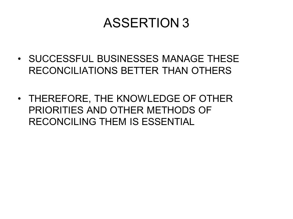 ASSERTION 3 SUCCESSFUL BUSINESSES MANAGE THESE RECONCILIATIONS BETTER THAN OTHERS THEREFORE, THE KNOWLEDGE OF OTHER PRIORITIES AND OTHER METHODS OF RECONCILING THEM IS ESSENTIAL