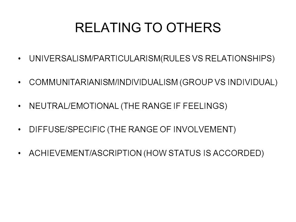 RELATING TO OTHERS UNIVERSALISM/PARTICULARISM(RULES VS RELATIONSHIPS) COMMUNITARIANISM/INDIVIDUALISM (GROUP VS INDIVIDUAL) NEUTRAL/EMOTIONAL (THE RANGE IF FEELINGS) DIFFUSE/SPECIFIC (THE RANGE OF INVOLVEMENT) ACHIEVEMENT/ASCRIPTION (HOW STATUS IS ACCORDED)