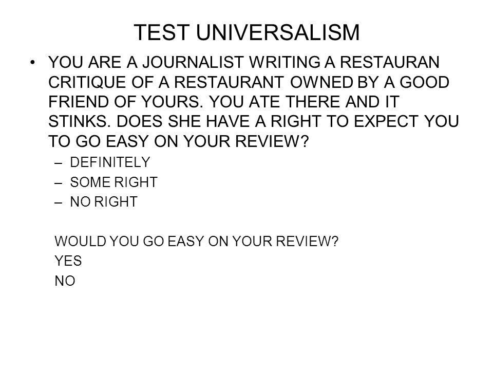 TEST UNIVERSALISM YOU ARE A JOURNALIST WRITING A RESTAURAN CRITIQUE OF A RESTAURANT OWNED BY A GOOD FRIEND OF YOURS. YOU ATE THERE AND IT STINKS. DOES
