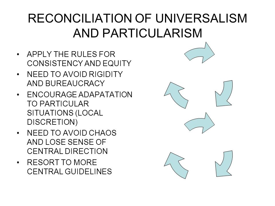 RECONCILIATION OF UNIVERSALISM AND PARTICULARISM APPLY THE RULES FOR CONSISTENCY AND EQUITY NEED TO AVOID RIGIDITY AND BUREAUCRACY ENCOURAGE ADAPATATION TO PARTICULAR SITUATIONS (LOCAL DISCRETION) NEED TO AVOID CHAOS AND LOSE SENSE OF CENTRAL DIRECTION RESORT TO MORE CENTRAL GUIDELINES
