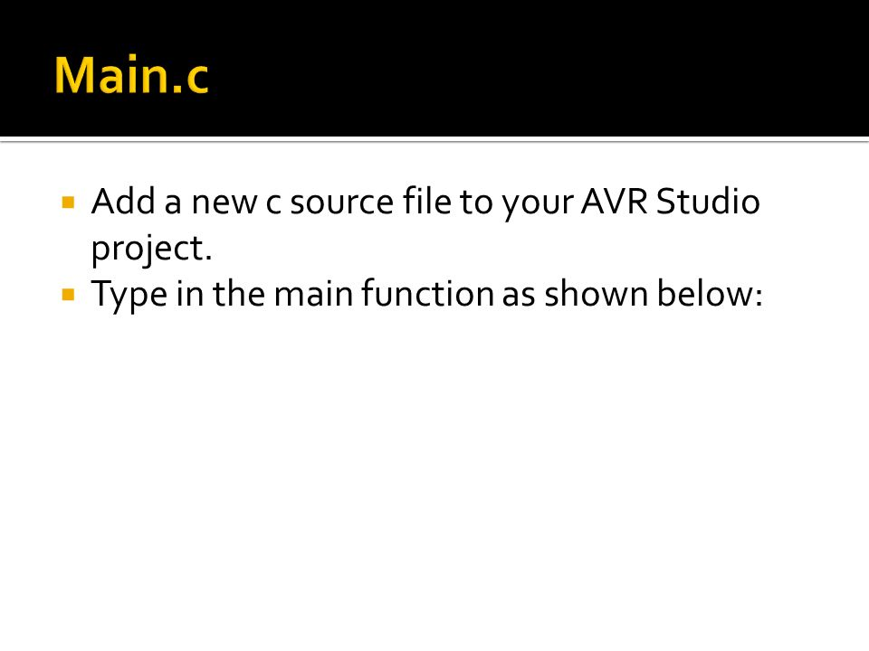 Add a new c source file to your AVR Studio project. Type in the main function as shown below: