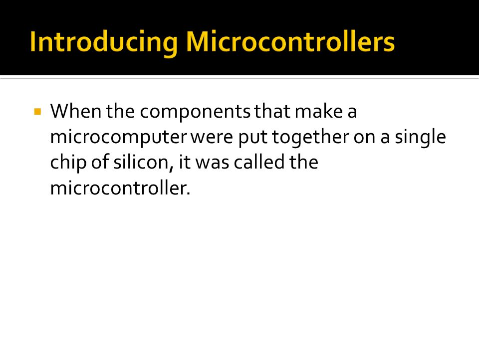 When the components that make a microcomputer were put together on a single chip of silicon, it was called the microcontroller.