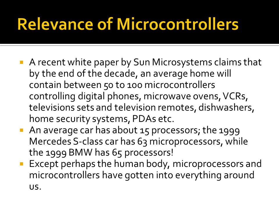 A recent white paper by Sun Microsystems claims that by the end of the decade, an average home will contain between 50 to 100 microcontrollers control