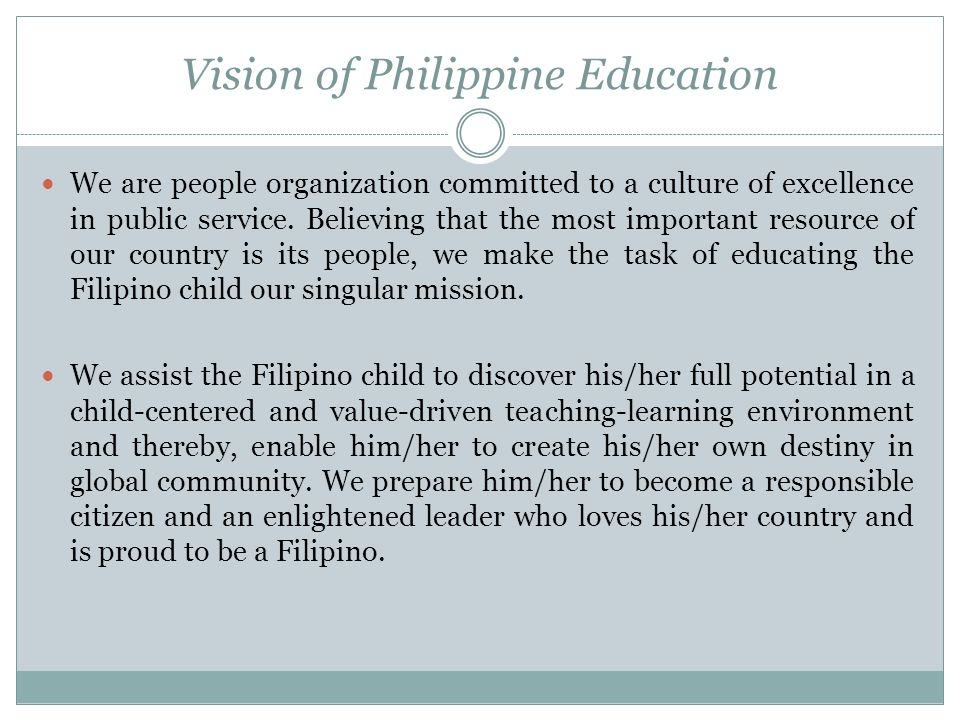 Vision of Philippine Education We are people organization committed to a culture of excellence in public service. Believing that the most important re