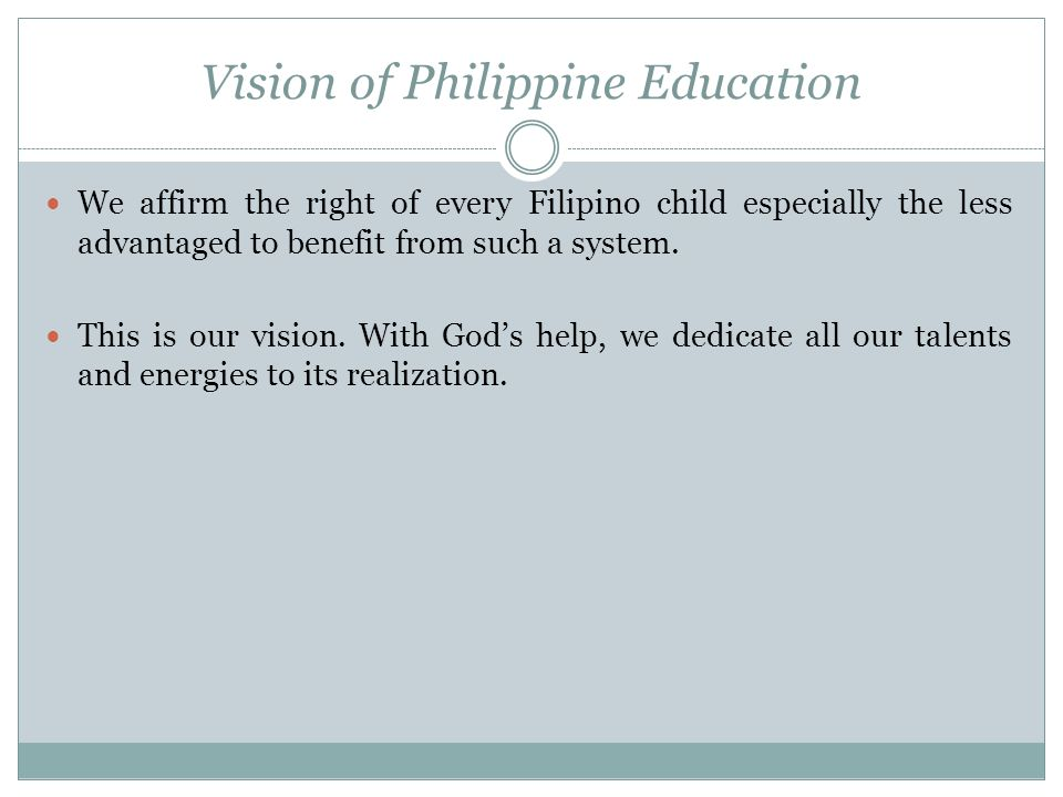 Vision of Philippine Education We affirm the right of every Filipino child especially the less advantaged to benefit from such a system. This is our v