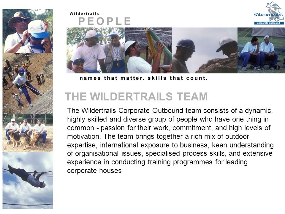 The Wildertrails Corporate Outbound team consists of a dynamic, highly skilled and diverse group of people who have one thing in common - passion for their work, commitment, and high levels of motivation.