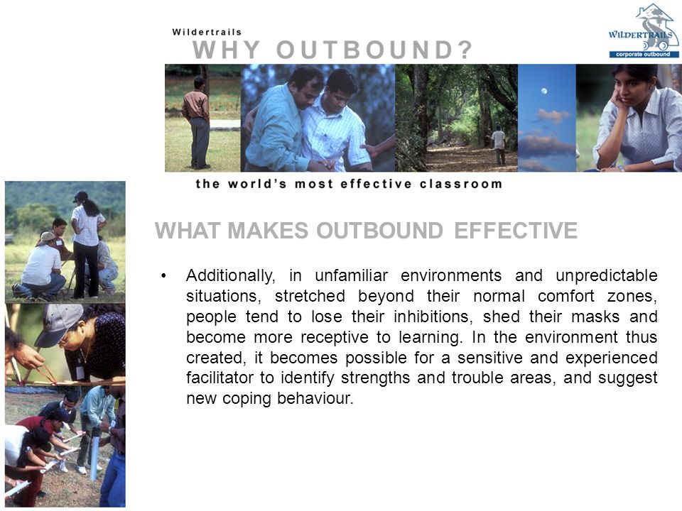 WHAT MAKES OUTBOUND EFFECTIVE Additionally, in unfamiliar environments and unpredictable situations, stretched beyond their normal comfort zones, people tend to lose their inhibitions, shed their masks and become more receptive to learning.