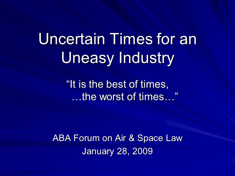 Uncertain Times for an Uneasy Industry It is the best of times, …the worst of times… ABA Forum on Air & Space Law January 28, 2009