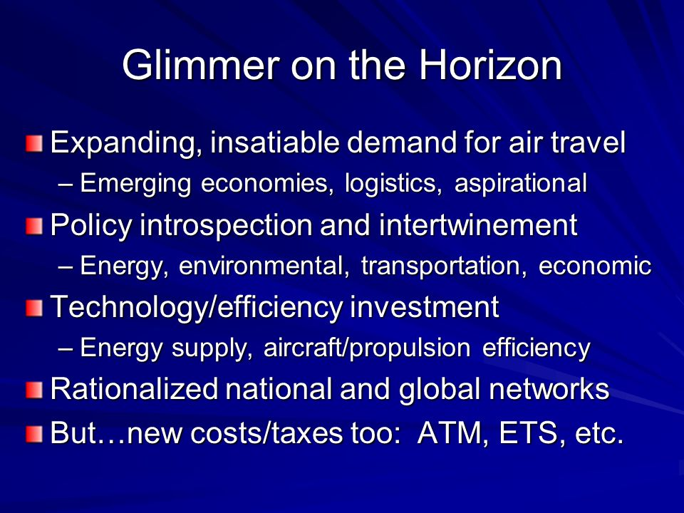 Glimmer on the Horizon Expanding, insatiable demand for air travel –Emerging economies, logistics, aspirational Policy introspection and intertwinement –Energy, environmental, transportation, economic Technology/efficiency investment –Energy supply, aircraft/propulsion efficiency Rationalized national and global networks But…new costs/taxes too: ATM, ETS, etc.