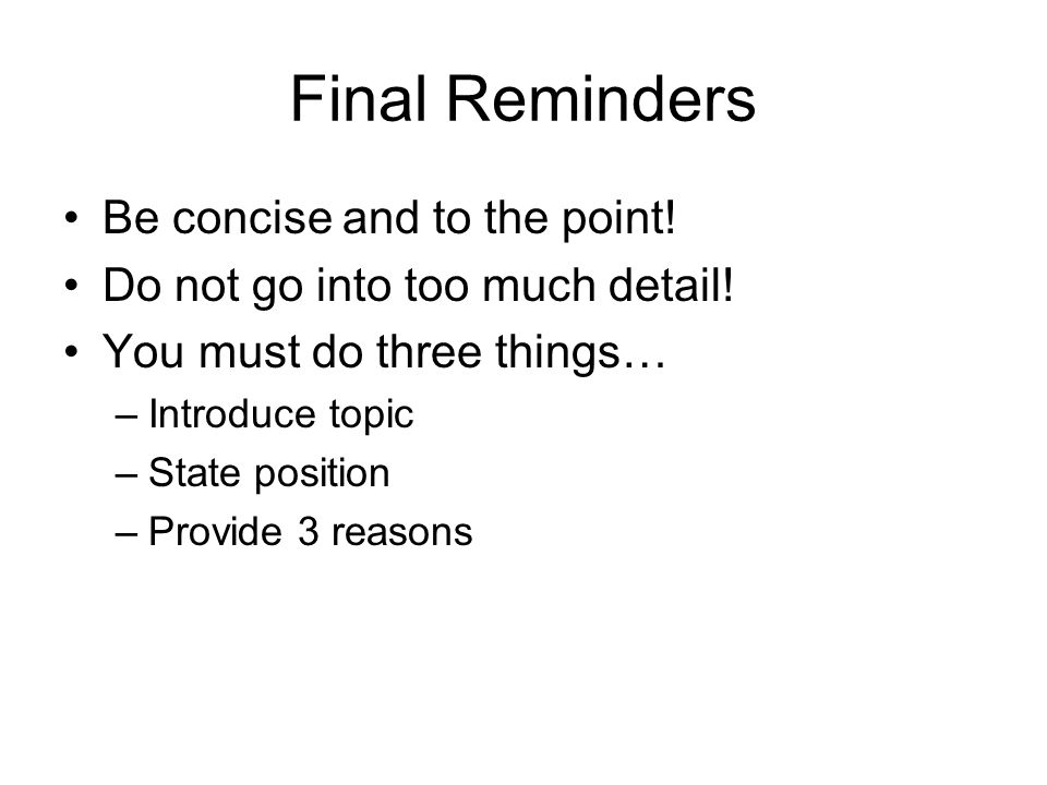 Final Reminders Be concise and to the point! Do not go into too much detail! You must do three things… –Introduce topic –State position –Provide 3 rea