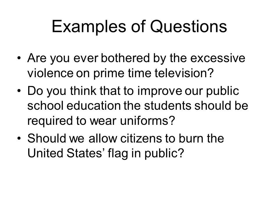 Examples of Questions Are you ever bothered by the excessive violence on prime time television? Do you think that to improve our public school educati