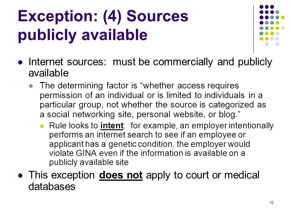 12 Exception: (4) Sources publicly available Internet sources: must be commercially and publicly available The determining factor is whether access requires permission of an individual or is limited to individuals in a particular group, not whether the source is categorized as a social networking site, personal website, or blog.