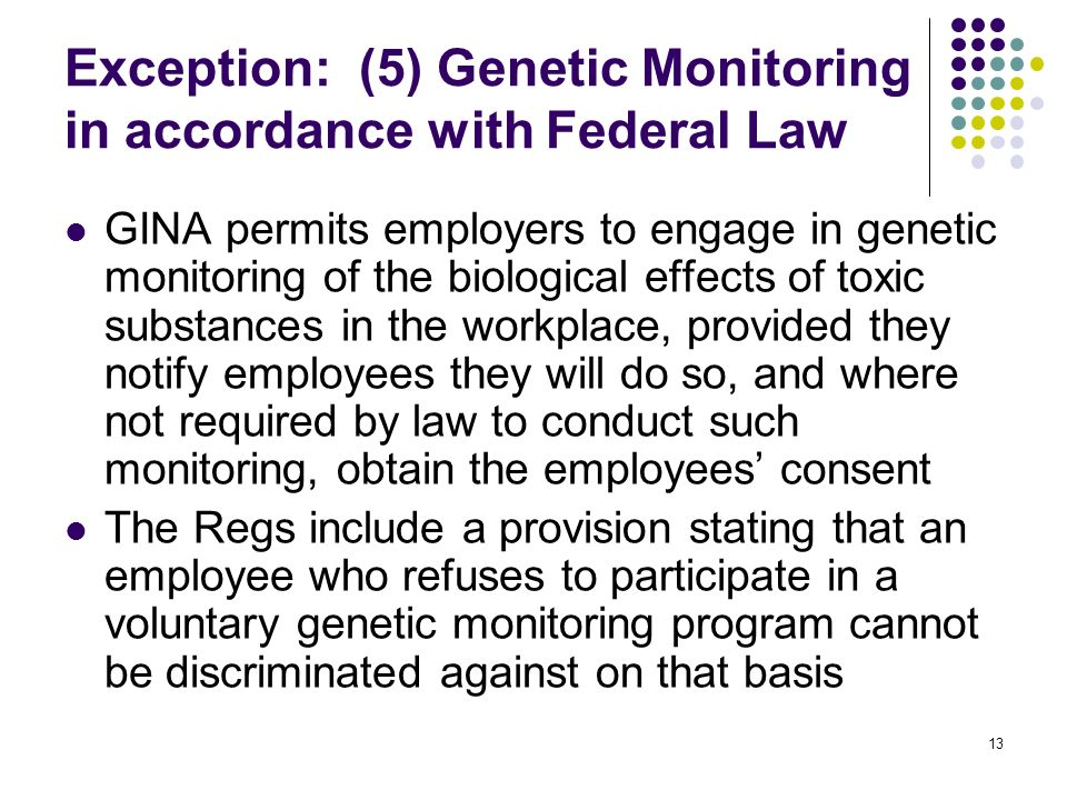 13 Exception: (5) Genetic Monitoring in accordance with Federal Law GINA permits employers to engage in genetic monitoring of the biological effects of toxic substances in the workplace, provided they notify employees they will do so, and where not required by law to conduct such monitoring, obtain the employees consent The Regs include a provision stating that an employee who refuses to participate in a voluntary genetic monitoring program cannot be discriminated against on that basis