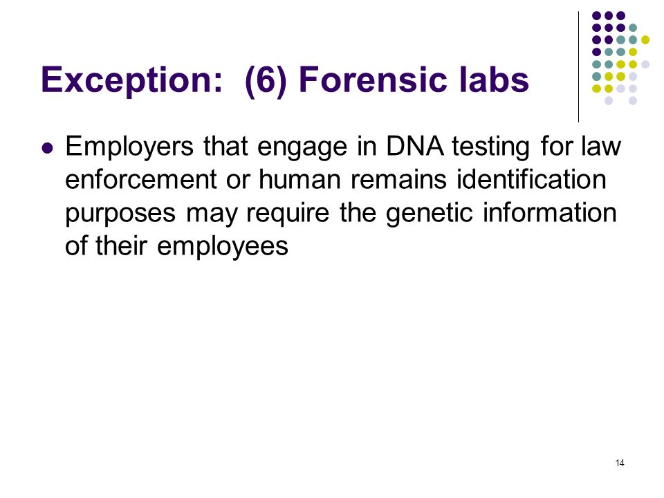14 Exception: (6) Forensic labs Employers that engage in DNA testing for law enforcement or human remains identification purposes may require the genetic information of their employees
