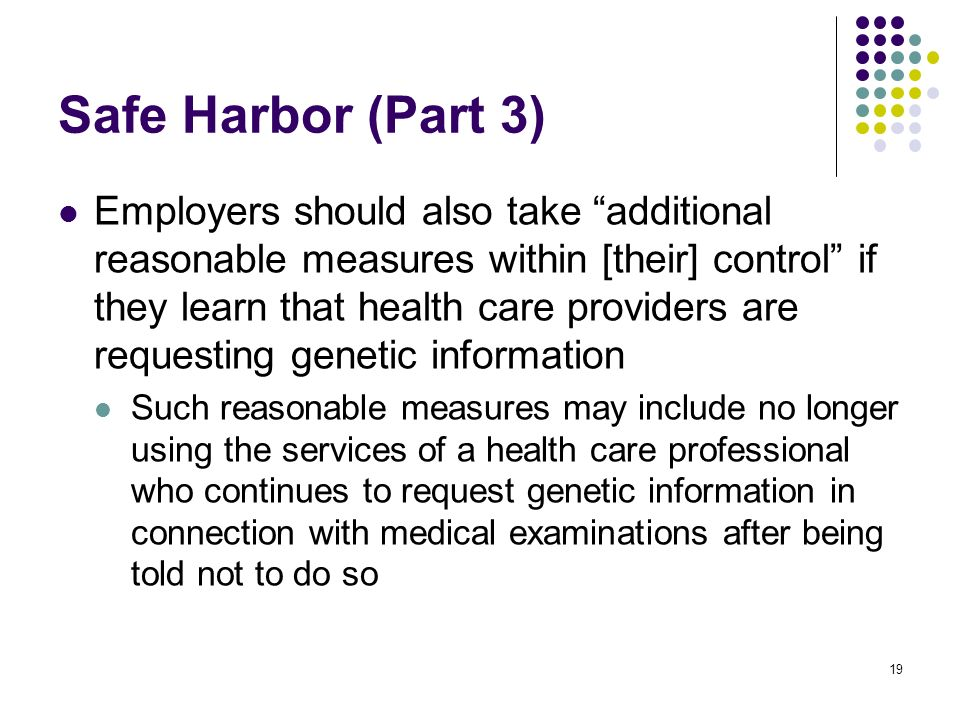 19 Safe Harbor (Part 3) Employers should also take additional reasonable measures within [their] control if they learn that health care providers are requesting genetic information Such reasonable measures may include no longer using the services of a health care professional who continues to request genetic information in connection with medical examinations after being told not to do so