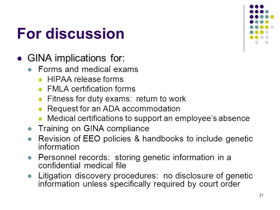 21 For discussion GINA implications for: Forms and medical exams HIPAA release forms FMLA certification forms Fitness for duty exams: return to work Request for an ADA accommodation Medical certifications to support an employees absence Training on GINA compliance Revision of EEO policies & handbooks to include genetic information Personnel records: storing genetic information in a confidential medical file Litigation discovery procedures: no disclosure of genetic information unless specifically required by court order