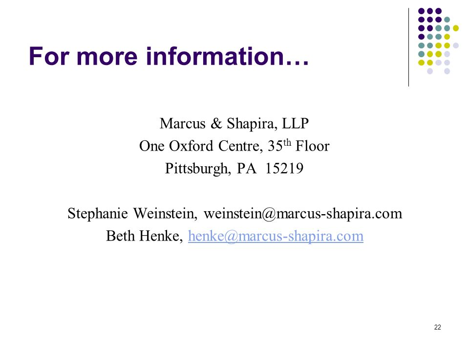 22 For more information… Marcus & Shapira, LLP One Oxford Centre, 35 th Floor Pittsburgh, PA Stephanie Weinstein, Beth Henke,