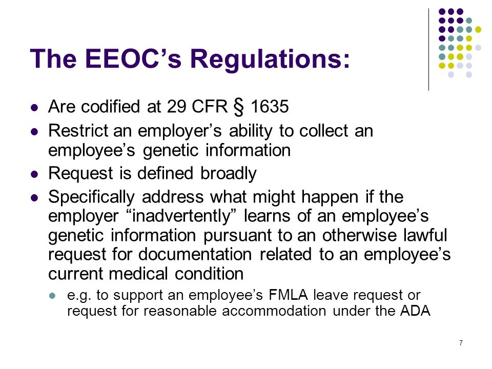 7 The EEOCs Regulations: Are codified at 29 CFR § 1635 Restrict an employers ability to collect an employees genetic information Request is defined broadly Specifically address what might happen if the employer inadvertently learns of an employees genetic information pursuant to an otherwise lawful request for documentation related to an employees current medical condition e.g.