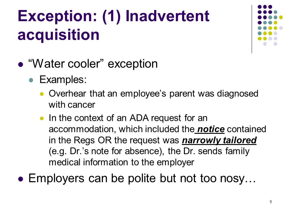 9 Exception: (1) Inadvertent acquisition Water cooler exception Examples: Overhear that an employees parent was diagnosed with cancer In the context of an ADA request for an accommodation, which included the notice contained in the Regs OR the request was narrowly tailored (e.g.