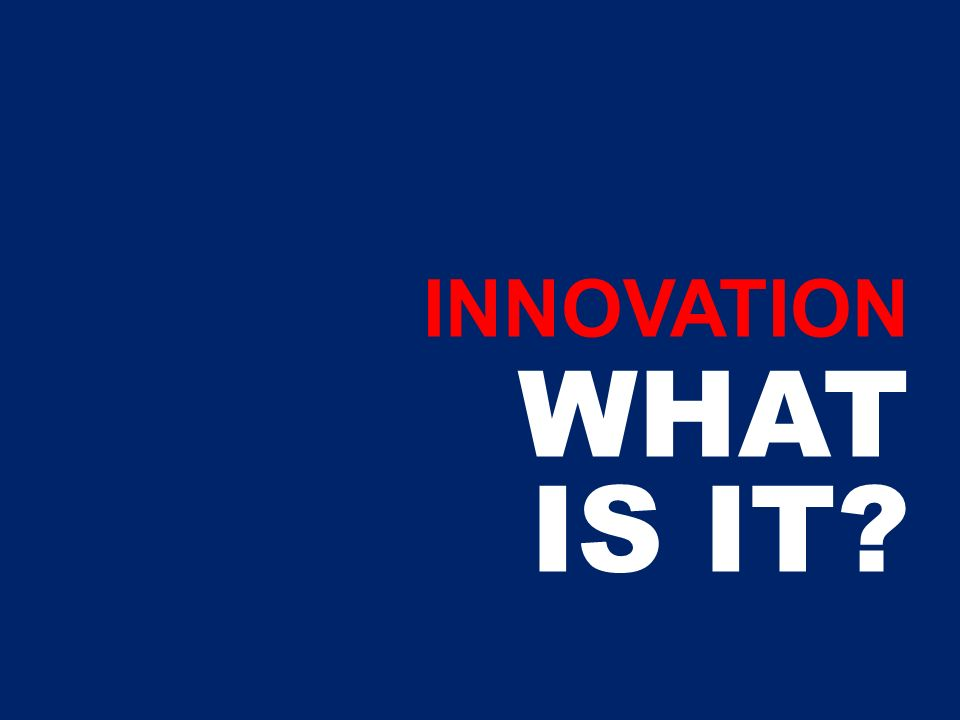 INNOVATION WHAT IS IT?