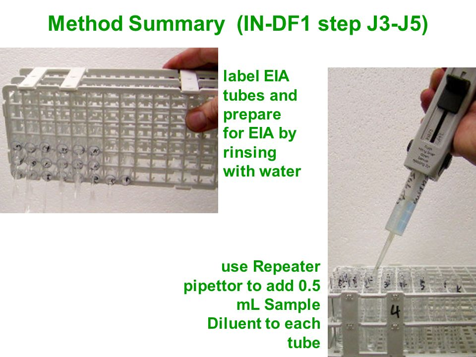 Method Summary (IN-DF1 step J3-J5) label EIA tubes and prepare for EIA by rinsing with water use Repeater pipettor to add 0.5 mL Sample Diluent to eac