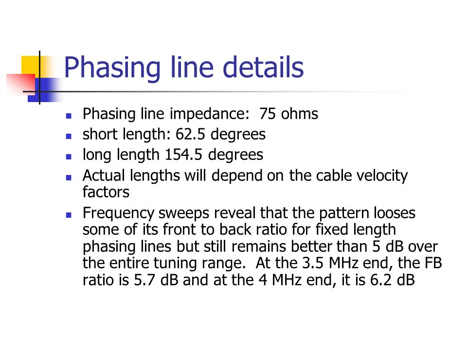 Phasing line details Phasing line impedance: 75 ohms short length: 62.5 degrees long length degrees Actual lengths will depend on the cable velocity factors Frequency sweeps reveal that the pattern looses some of its front to back ratio for fixed length phasing lines but still remains better than 5 dB over the entire tuning range.
